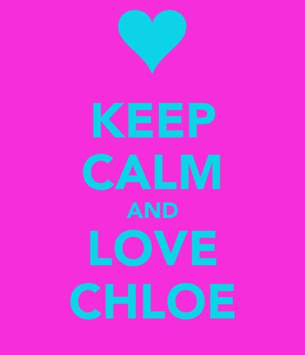 KEEP CALM AND LOVE CHLOE