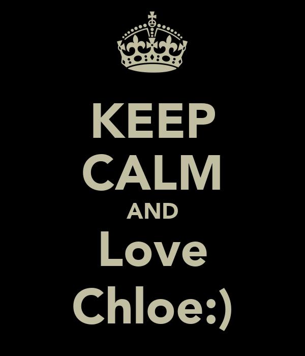 KEEP CALM AND Love Chloe:)