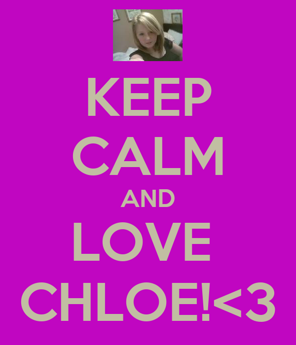 KEEP CALM AND LOVE  CHLOE!<3