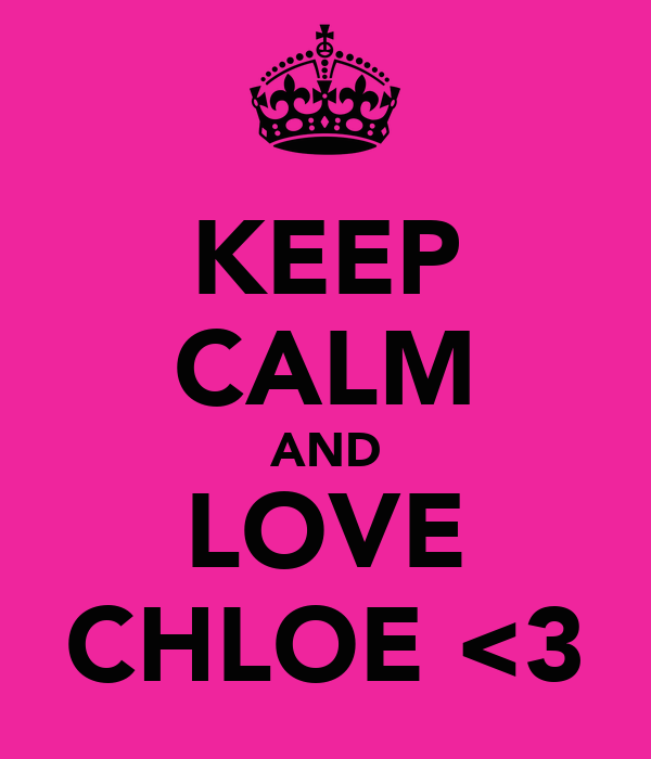 KEEP CALM AND LOVE CHLOE <3