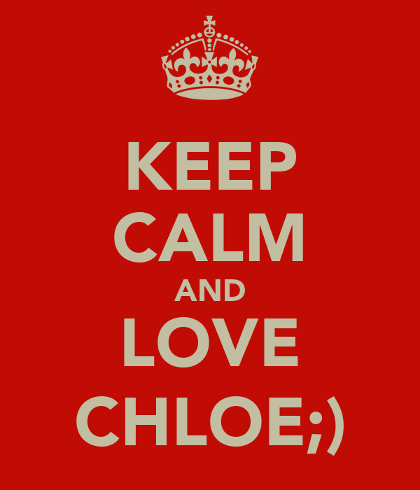 KEEP CALM AND LOVE CHLOE;)