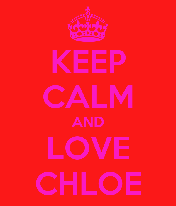 KEEP CALM AND LOVE CHLOE