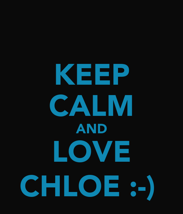 KEEP CALM AND LOVE CHLOE :-)