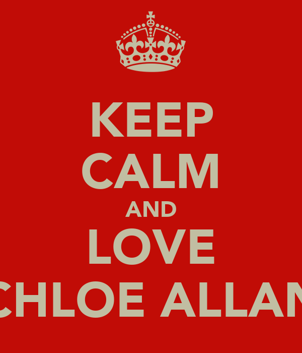 KEEP CALM AND LOVE CHLOE ALLAN