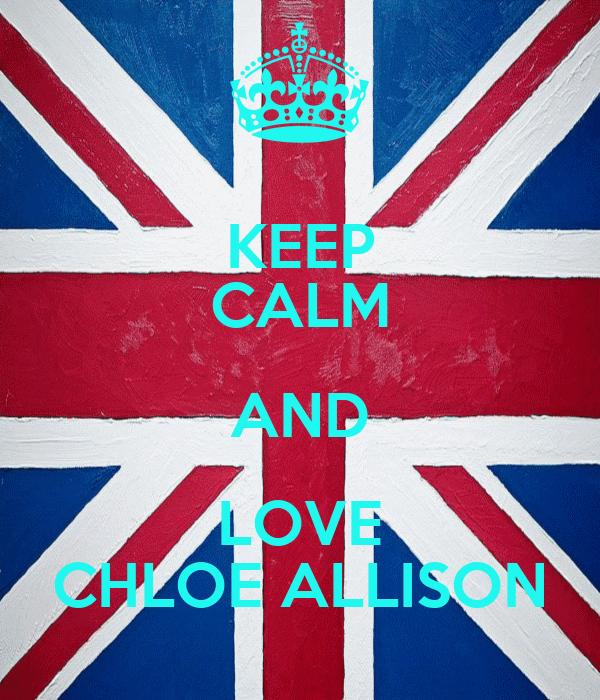 KEEP CALM AND LOVE CHLOE ALLISON