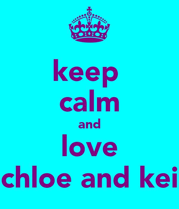 keep  calm and love chloe and kei