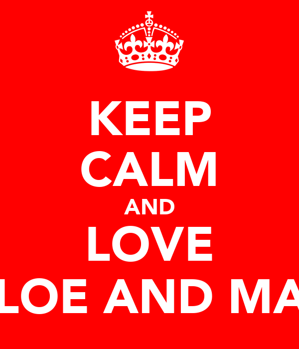 KEEP CALM AND LOVE CHLOE AND MAYA