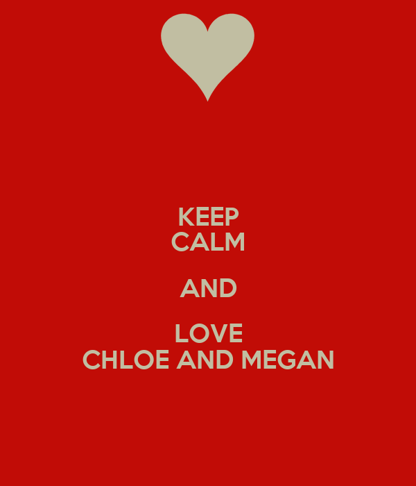 KEEP CALM AND LOVE CHLOE AND MEGAN