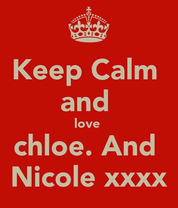 Keep Calm  and  love  chloe. And  Nicole xxxx
