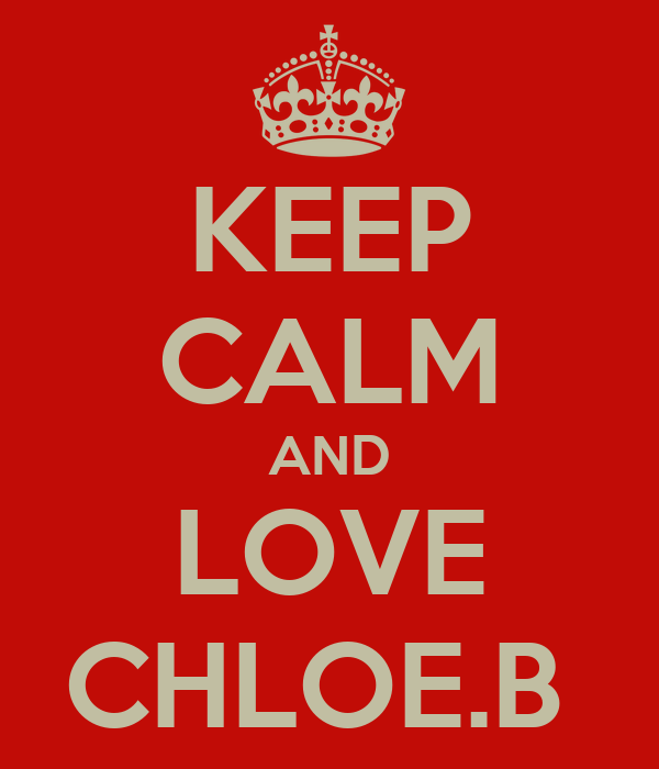 KEEP CALM AND LOVE CHLOE.B