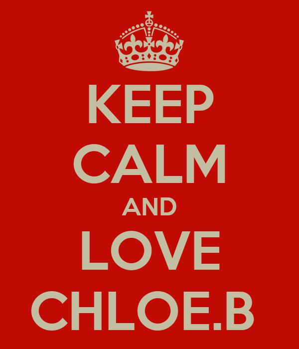 KEEP CALM AND LOVE CHLOE.B