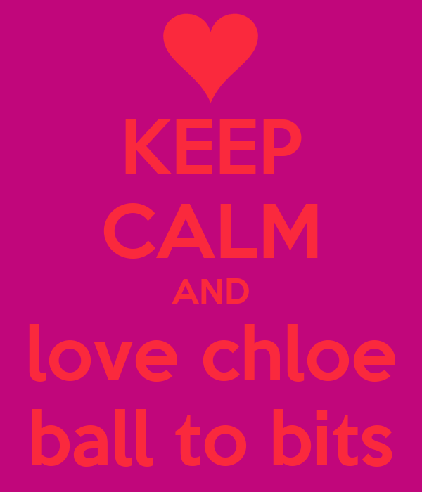 KEEP CALM AND love chloe ball to bits