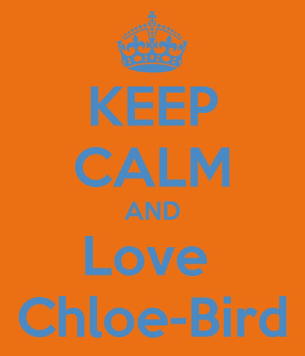 KEEP CALM AND Love  Chloe-Bird