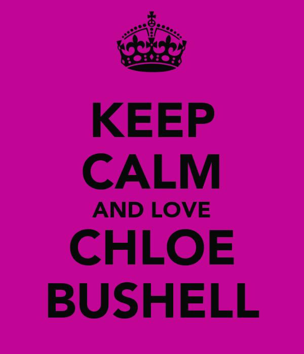 KEEP CALM AND LOVE CHLOE BUSHELL