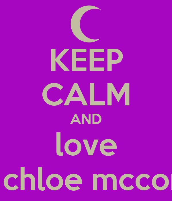 KEEP CALM AND love chloe chloe mccormack