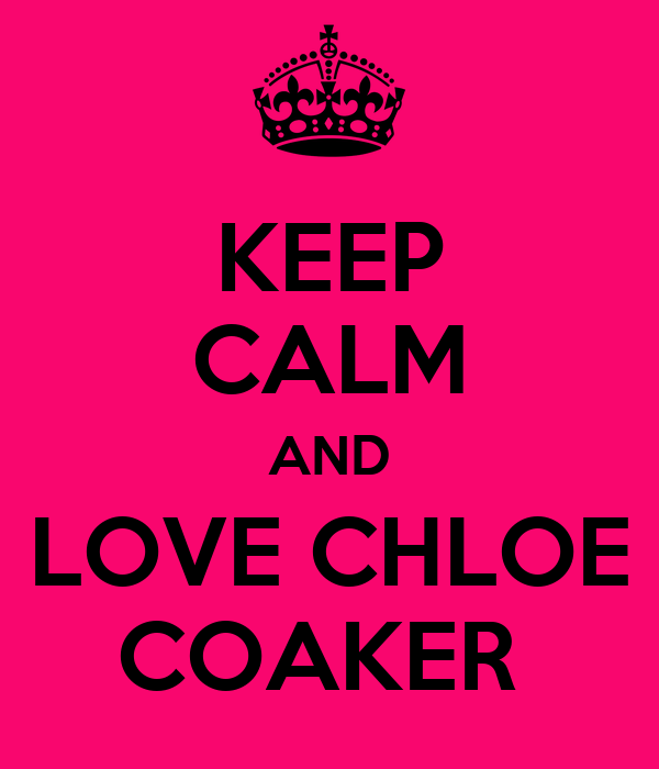 KEEP CALM AND LOVE CHLOE COAKER