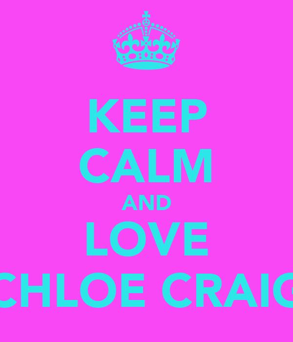 KEEP CALM AND LOVE CHLOE CRAIG