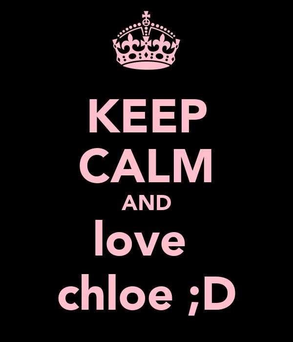 KEEP CALM AND love  chloe ;D