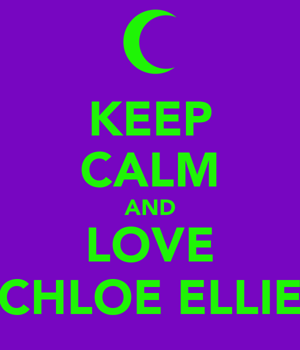 KEEP CALM AND LOVE CHLOE ELLIE