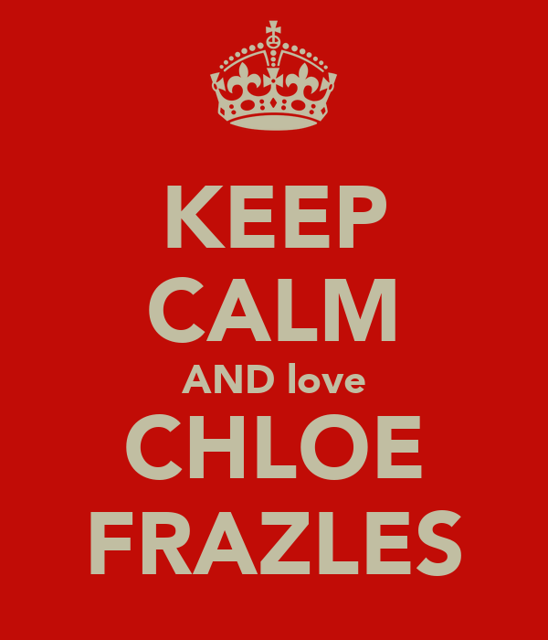 KEEP CALM AND love CHLOE FRAZLES