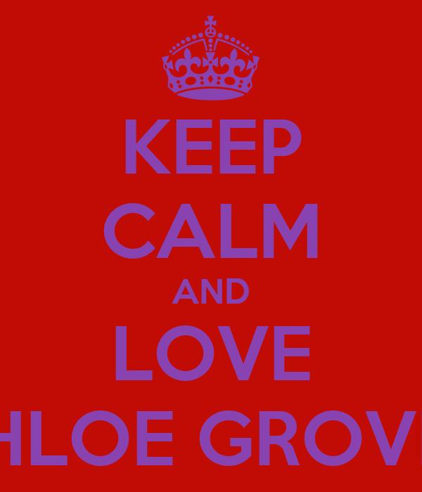 KEEP CALM AND LOVE CHLOE GROVES