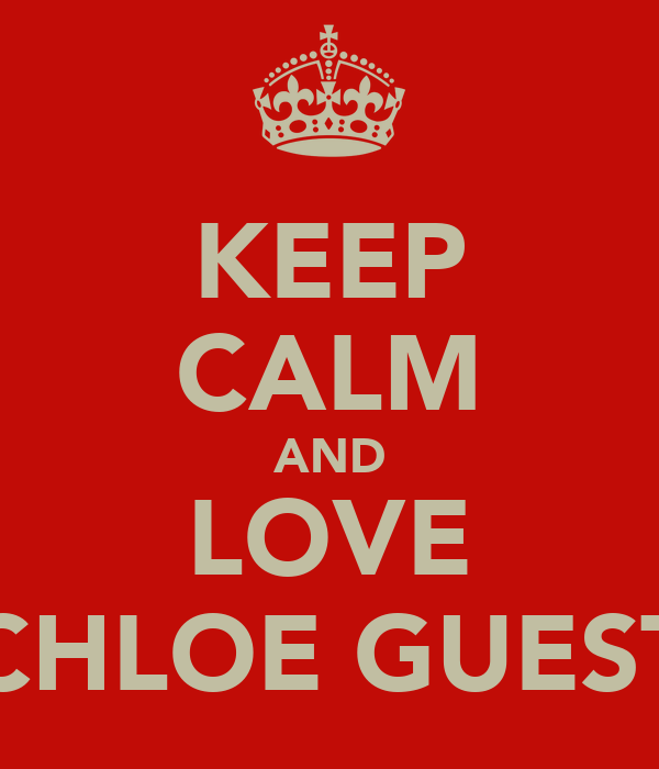 KEEP CALM AND LOVE CHLOE GUEST