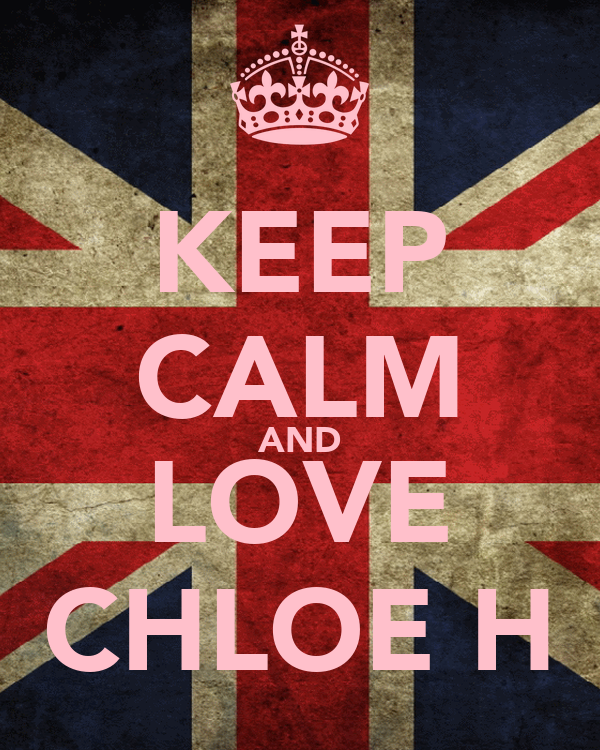 KEEP CALM AND LOVE CHLOE H