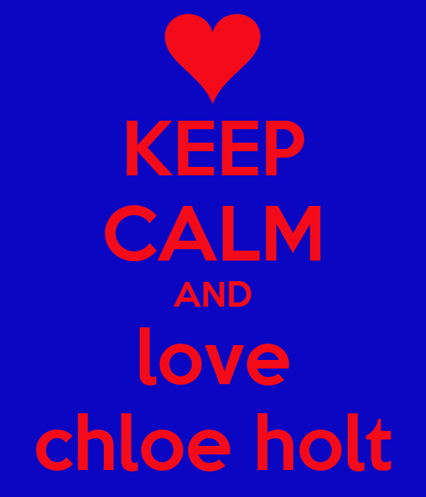 KEEP CALM AND love chloe holt