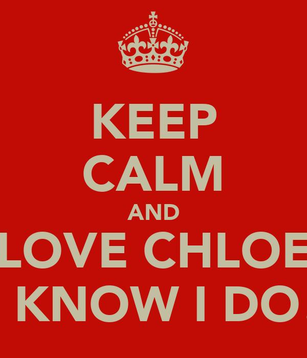 KEEP CALM AND LOVE CHLOE I KNOW I DO!