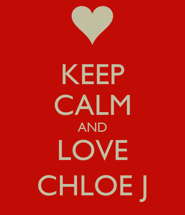 KEEP CALM AND LOVE CHLOE J