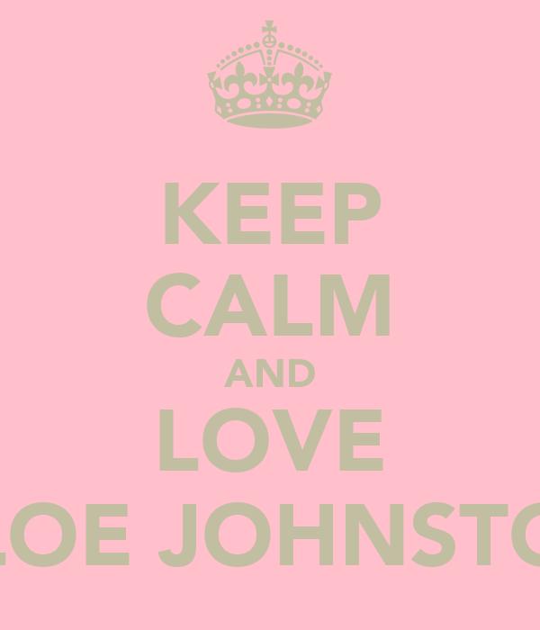 KEEP CALM AND LOVE CHLOE JOHNSTONE