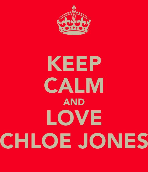 KEEP CALM AND LOVE CHLOE JONES