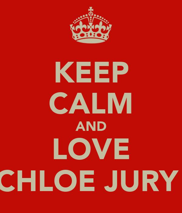 KEEP CALM AND LOVE CHLOE JURY