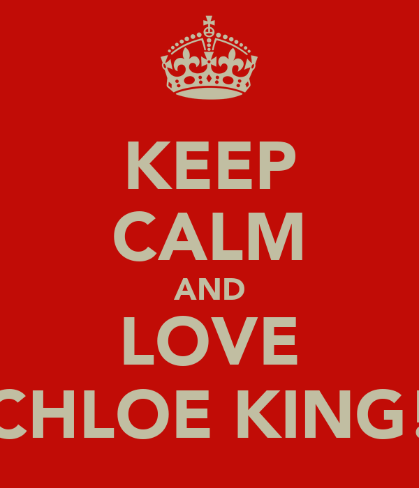 KEEP CALM AND LOVE CHLOE KING!