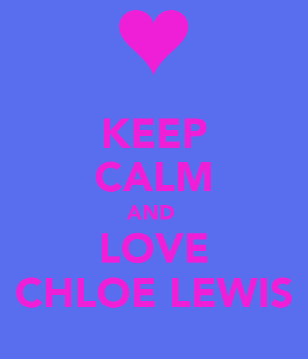 KEEP CALM AND  LOVE CHLOE LEWIS