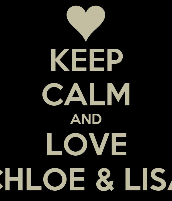 KEEP CALM AND LOVE CHLOE & LISA