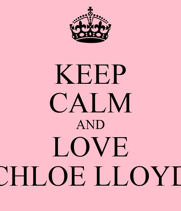 KEEP CALM AND LOVE CHLOE LLOYD