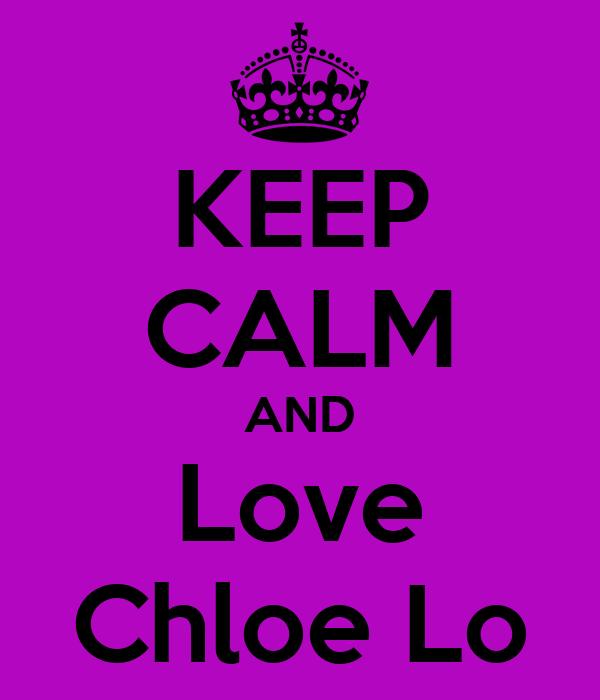 KEEP CALM AND Love Chloe Lo