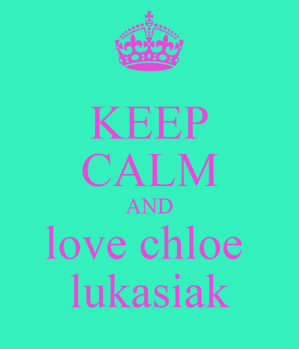 KEEP CALM AND love chloe  lukasiak