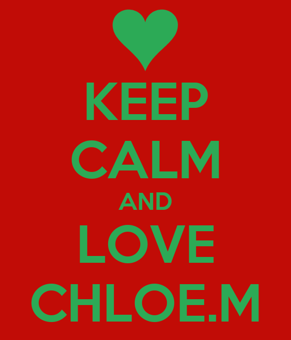 KEEP CALM AND LOVE CHLOE.M