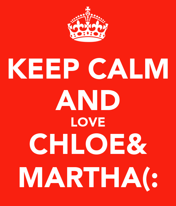 KEEP CALM AND LOVE CHLOE& MARTHA(: