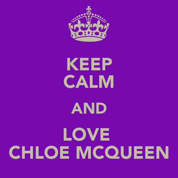 KEEP CALM AND LOVE  CHLOE MCQUEEN