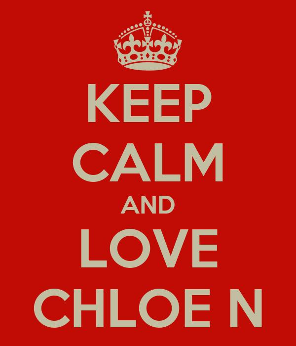 KEEP CALM AND LOVE CHLOE N