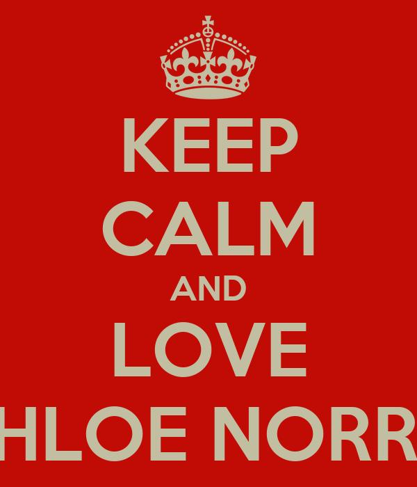 KEEP CALM AND LOVE CHLOE NORRIS