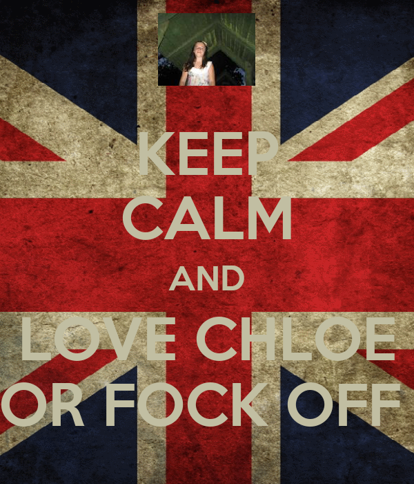 KEEP CALM AND LOVE CHLOE  OR FOCK OFF !
