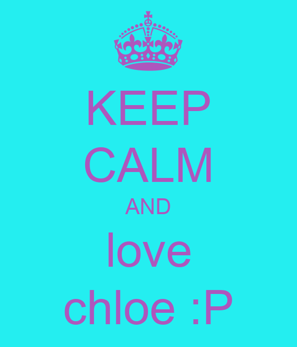 KEEP CALM AND love chloe :P