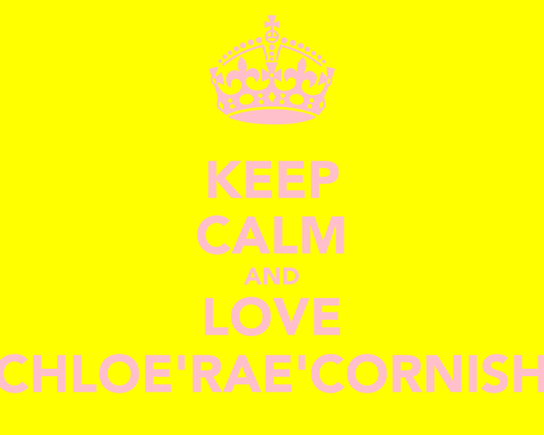 KEEP CALM AND LOVE CHLOE'RAE'CORNISH