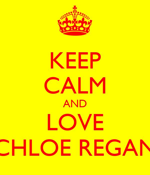 KEEP CALM AND LOVE CHLOE REGAN