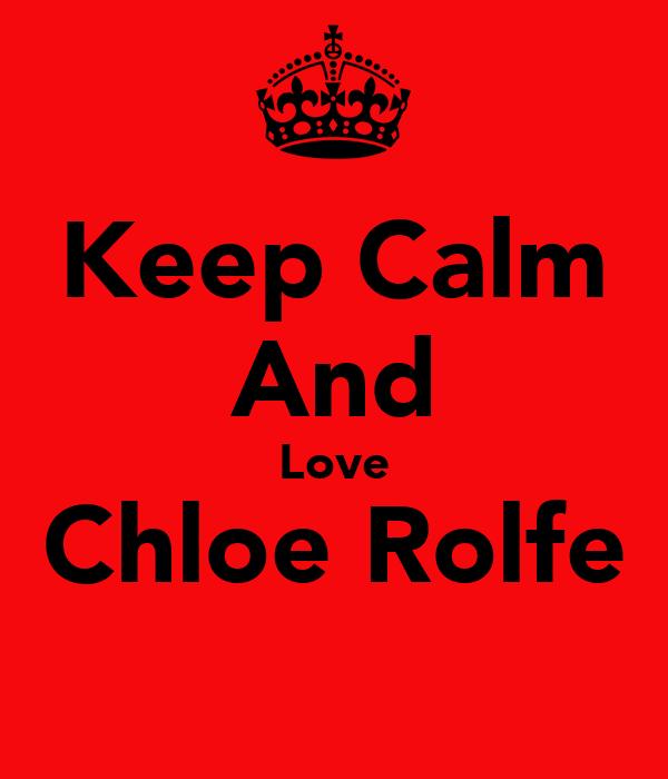 Keep Calm And Love Chloe Rolfe