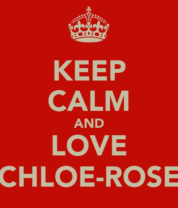 KEEP CALM AND LOVE CHLOE-ROSE